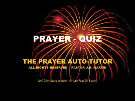 PRAYER - QUIZ THE PRAYER AUTO-TUTOR ALL RIGHTS RESERVED – PASTOR J.H. MARTIN (Left Click Mouse to begin – Or- Use Page-Dn Button)