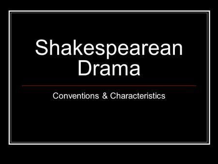 Shakespearean Drama Conventions & Characteristics.