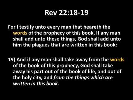 Rev 22:18-19 For I testify unto every man that heareth the words of the prophecy of this book, If any man shall add unto these things, God shall add unto.