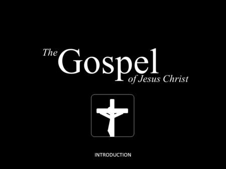 The of Jesus Christ Gospel INTRODUCTION. The GOSPEL The of Jesus Christ Gospel The GOSPEL of Jesus Christ Romans 1:16 For I am not ashamed of the gospel.