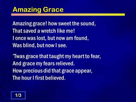 Amazing Grace Amazing grace! how sweet the sound, That saved a wretch like me! I once was lost, but now am found, Was blind, but now I see. 'Twas grace.