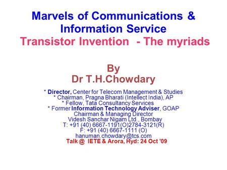 Marvels of Communications & Information Service Transistor Invention - The myriads By Dr T.H.Chowdary * Director, Center for Telecom Management & Studies.