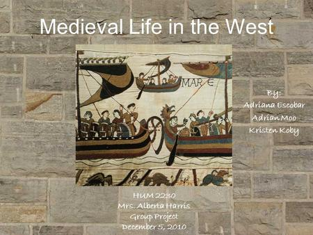 HUM 2230 Mrs. Alberta Harris Group Project December 5, 2010 Medieval Life in the West By: Adriana Escobar Adrian Moo Kristen Koby.