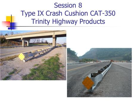 Session 8 Type IX Crash Cushion CAT-350 Trinity Highway Products.