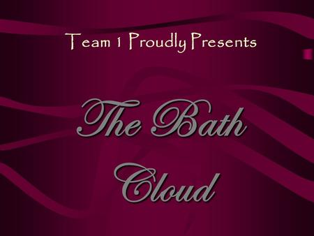 Team 1 Proudly Presents The Bath Cloud. From the original minds of Renee Ryborz Andrea Schuette Jimmy Lane Khaled Abualrejal.