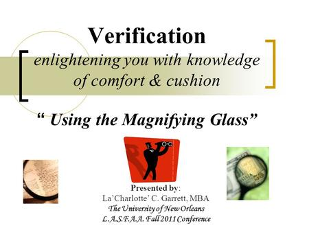 "Verification enlightening you with knowledge of comfort & cushion "" Using the Magnifying Glass"" Presented by: La'Charlotte' C. Garrett, MBA The University."