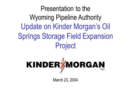 Presentation to the Wyoming Pipeline Authority Update on Kinder Morgan's Oil Springs Storage Field Expansion Project March 23, 2004.