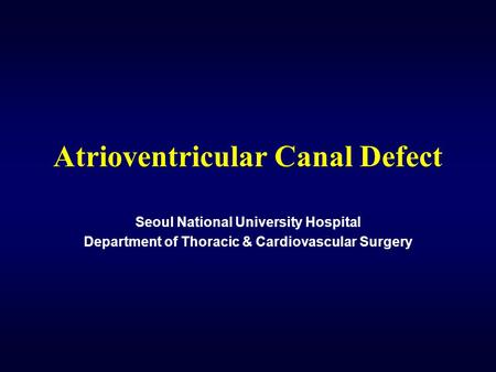 Atrioventricular Canal Defect Seoul National University Hospital Department of Thoracic & Cardiovascular Surgery.
