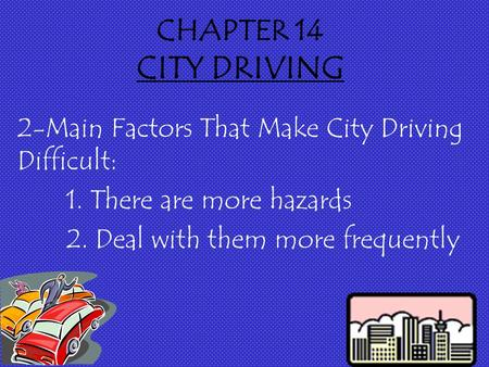 CHAPTER 14 CITY DRIVING 2-Main Factors That Make City Driving Difficult: 1. There are more hazards 2. Deal with them more frequently.