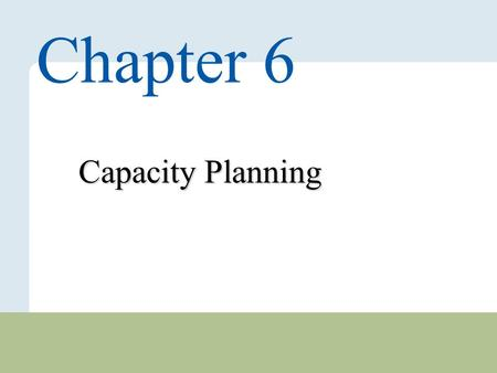 6 – 1 Copyright © 2010 Pearson Education, Inc. Publishing as Prentice Hall. Capacity Planning Chapter 6.