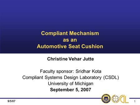 9/5/07 1 Compliant Mechanism as an Automotive Seat Cushion Christine Vehar Jutte Faculty sponsor: Sridhar Kota Compliant Systems Design Laboratory (CSDL)