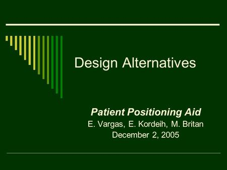 Design Alternatives Patient Positioning Aid E. Vargas, E. Kordeih, M. Britan December 2, 2005.