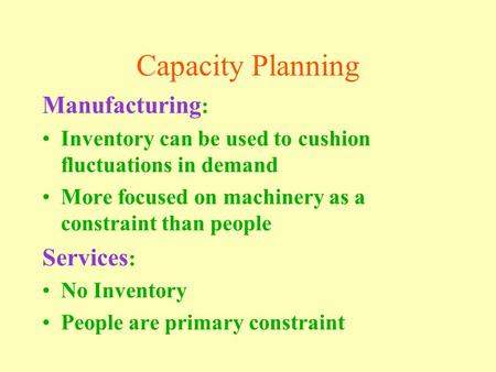 Capacity Planning Manufacturing : Inventory can be used to cushion fluctuations in demand More focused on machinery as a constraint than people Services.