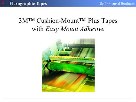 Flexographic Tapes 3M Industrial Business 3 3M™ Cushion-Mount™ Plus Tapes with Easy Mount Adhesive.