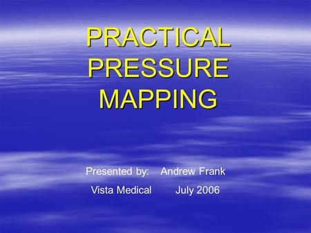 PRACTICAL PRESSURE MAPPING Presented by: Andrew Frank Vista Medical July 2006.