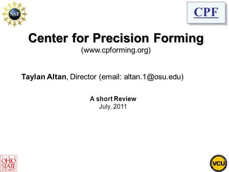 CPF Center for Precision Forming (www.cpforming.org) Taylan Altan, Director (  A short Review July, 2011.
