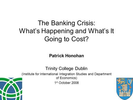 The Banking Crisis: What's Happening and What's It Going to Cost? Patrick Honohan Trinity College Dublin (Institute for International Integration Studies.
