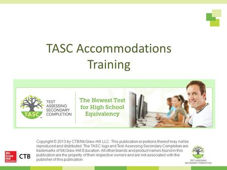 TASC Accommodations Training Copyright © 2013 by CTB/McGraw-Hill LLC. This publication or portions thereof may not be reproduced and distributed. The TASC.