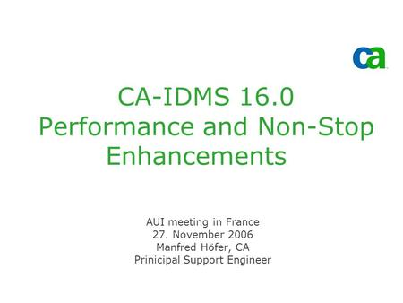 CA-IDMS 16.0 Performance and Non-Stop Enhancements AUI meeting in France 27. November 2006 Manfred Höfer, CA Prinicipal Support Engineer.