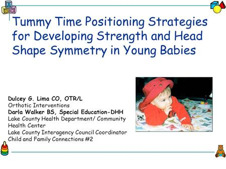 Tummy Time Positioning Strategies for Developing Strength and Head Shape Symmetry in Young Babies Dulcey G. Lima CO, OTR/L Orthotic Interventions Darla.