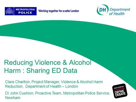 Reducing Violence & Alcohol Harm : Sharing ED Data Clare Charlton, Project Manager, Violence & Alcohol Harm Reduction, Department of Health – London DI.