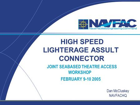 HIGH SPEED LIGHTERAGE ASSULT CONNECTOR JOINT SEABASED THEATRE ACCESS WORKSHOP FEBRUARY 9-10 2005 Dan McCluskey NAVFACHQ.
