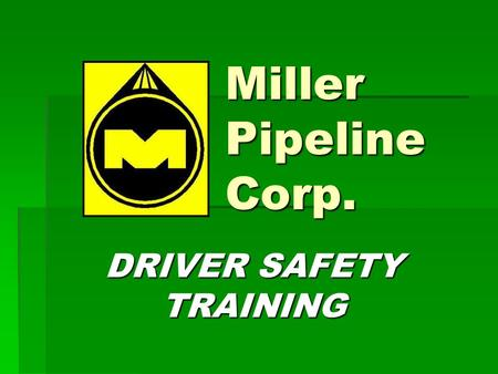 Miller Pipeline Corp. DRIVER SAFETY TRAINING. SECTION 1 Introduction.