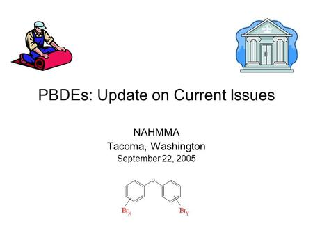 PBDEs: Update on Current Issues NAHMMA Tacoma, Washington September 22, 2005.