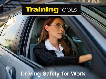 Driving Safely for Work. Aim The aim of this Training Tool is to help lessen the risks to employees and your business when it comes to driving safely.