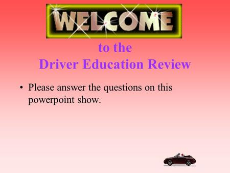 to the Driver Education Review Please answer the questions on this powerpoint show.