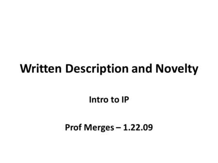 Written Description and Novelty Intro to IP Prof Merges – 1.22.09.