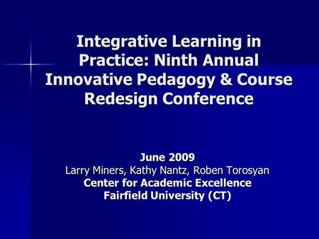 Integrative Learning in Practice: Ninth Annual Innovative Pedagogy & Course Redesign Conference June 2009 Larry Miners, Kathy Nantz, Roben Torosyan Center.