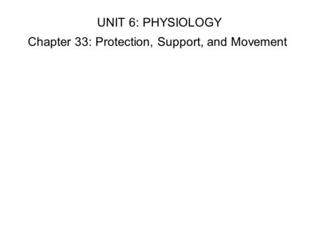 UNIT 6: PHYSIOLOGY Chapter 33: Protection, Support, and Movement.
