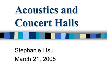 Acoustics and Concert Halls Stephanie Hsu March 21, 2005.