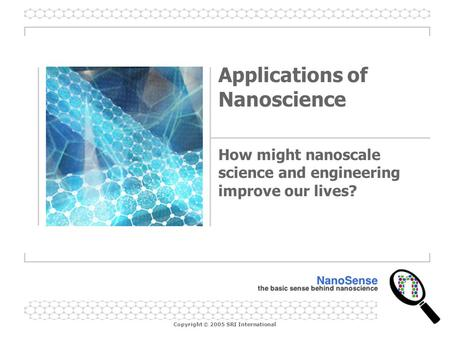 Copyright © 2005 SRI International Applications of Nanoscience How might nanoscale science and engineering improve our lives?