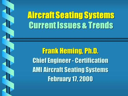 Aircraft Seating Systems Current Issues & Trends Frank Heming, Ph.D. Chief Engineer - Certification AMI Aircraft Seating Systems February 17, 2000.