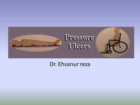 Dr. Ehsanur reza. Pressure Ulcers Definition Pressure Ulcers are localized areas of tissue necrosis that tend to occur when soft tissue is compressed.