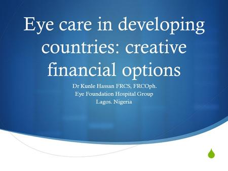 Eye care in developing countries: creative financial options Dr Kunle Hassan FRCS, FRCOph. Eye Foundation Hospital Group Lagos. Nigeria.