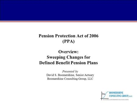Pension Protection Act of 2006 (PPA) Overview: Sweeping Changes for Defined Benefit Pension Plans Presented by David S. Boomershine, Senior Actuary Boomershine.
