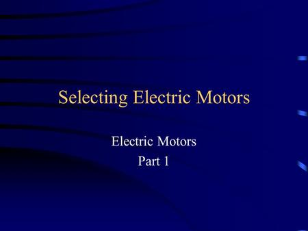 Selecting Electric Motors Electric Motors Part 1.