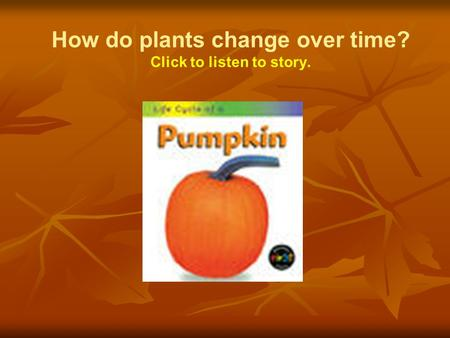 How do plants change over time? Click to listen to story.