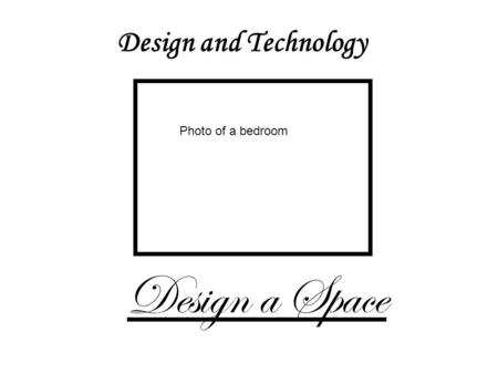 Design and Technology Design a Space Photo of a bedroom.