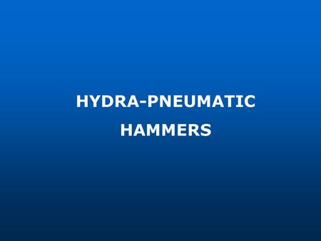 HYDRA-PNEUMATIC HAMMERS. Hydra-Pneumatic Hammer 1 Basic working principles of the Hydra- Pneumatic Hammer 2 Technical Characteristics of the Hydra-Pneumatic.