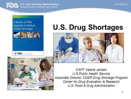 1 U.S. Drug Shortages CAPT Valerie Jensen U.S.Public Health Service Associate Director, CDER Drug Shortage Program Center for Drug Evaluation & Research.