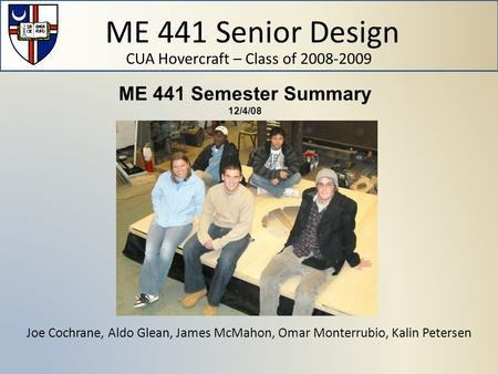 ME 441 Senior Design CUA Hovercraft – Class of 2008-2009 Joe Cochrane, Aldo Glean, James McMahon, Omar Monterrubio, Kalin Petersen ME 441 Semester Summary.