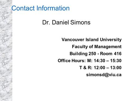Contact Information Dr. Daniel Simons Vancouver Island University Faculty of Management Building 250 - Room 416 Office Hours: M: 14:30 – 15:30 T & R: 12:00.