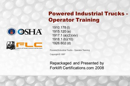 Powered Industrial Trucks - Operator Training 1910.178 (l) 1915.120 (a) 1917.1 (a)(2)(xiv) 1918.1 (b)(10) 1926.602 (d) Powered Industrial Trucks - Operator.