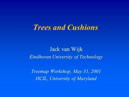 Trees and Cushions Jack van Wijk Eindhoven University of Technology Treemap Workshop, May 31, 2001 HCIL, University of Maryland.