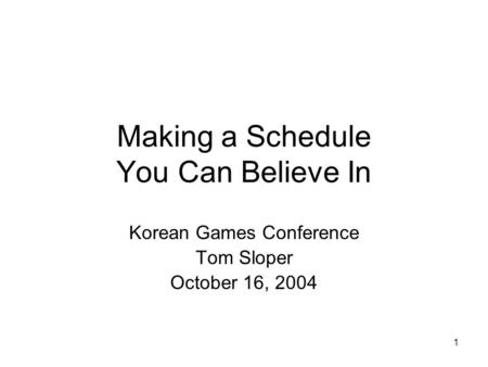 1 Making a Schedule You Can Believe In Korean Games Conference Tom Sloper October 16, 2004.