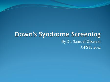 By Dr. Samuel Obaseki GPST2 2012. Background – Down's Syndrome Is the most common and well studied chromosomal autosomal disorder and a major cause of.